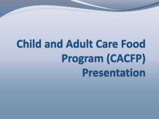 Child and Adult Care Food Program (CACFP) Presentation