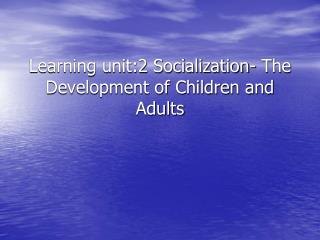 Learning unit:2 Socialization- The Development of Children and Adults