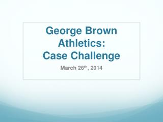 George Brown Athletics:  Case Challenge