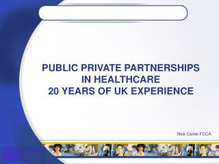 PUBLIC PRIVATE PARTNERSHIPS IN HEALTHCARE 20 YEARS OF UK EXPERIENCE