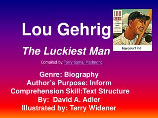 Lou Gehrig The Luckiest Man Genre: Biography Author's Purpose: Inform  Comprehension Skill:Text Structure By:  David A.