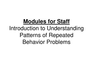Modules for Staff Introduction to Understanding Patterns of Repeated Behavior Problems