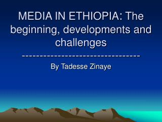 MEDIA IN ETHIOPIA :  The beginning, developments and challenges ---------------------------------