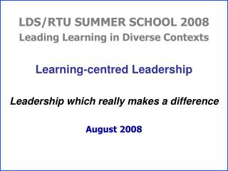 LDS/RTU SUMMER SCHOOL 2008 Leading Learning in Diverse Contexts Learning-centred Leadership Leadership which really make
