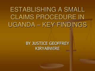 ESTABLISHING A SMALL CLAIMS PROCEDURE IN UGANDA – KEY FINDINGS