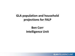 GLA population and household projections for FALP Ben Corr Intelligence Unit