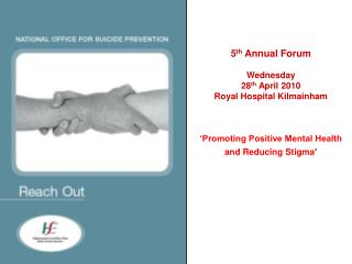 5 th  Annual Forum Wednesday 28 th  April 2010 Royal Hospital Kilmainham 'Promoting Positive Mental Health and Reducin