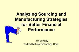 Analyzing Sourcing and Manufacturing Strategies for Better Financial Performance Jim Lovejoy Textile/Clothing Technology