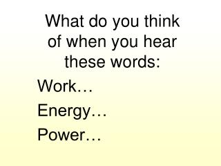 What do you think of when you hear these words: Work… Energy… Power…