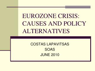 EUROZONE CRISIS: CAUSES AND POLICY ALTERNATIVES