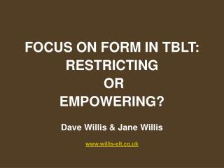 FOCUS ON FORM IN TBLT:  RESTRICTING  OR  EMPOWERING? Dave Willis & Jane Willis