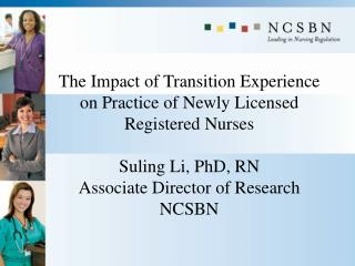 The Impact of Transition Experience on Practice of Newly Licensed Registered Nurses  Suling Li, PhD, RN Associate Direct