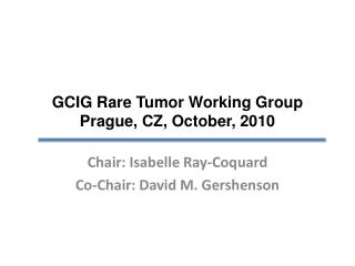 GCIG Rare Tumor Working Group Prague, CZ, October, 2010