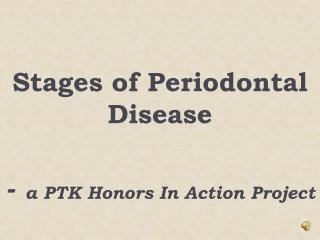 Stages of Periodontal Disease  - a PTK Honors In Action Project