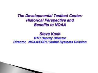The Developmental Testbed Center: Historical Perspective and  Benefits to NOAA Steve Koch