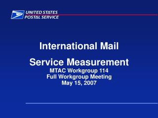 International Mail Service Measurement MTAC Workgroup 114 Full Workgroup Meeting May 15, 2007