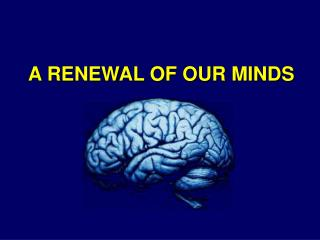 A RENEWAL OF OUR MINDS