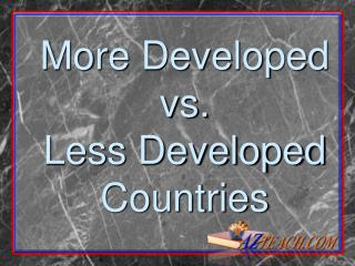 More Developed vs. Less Developed Countries