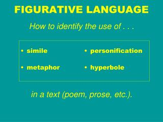 FIGURATIVE LANGUAGE How to identify the use of . . .  in a text (poem, prose, etc.).