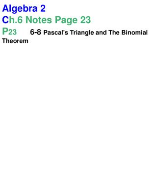 Algebra 2 C h.6 Notes Page 23 P 23 	6-8  Pascal's Triangle and The Binomial Theorem