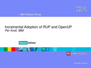 Incremental Adoption of RUP and OpenUP Per Kroll, IBM