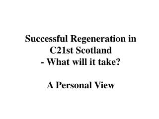 Successful Regeneration in C21st Scotland  - What will it take? A Personal View