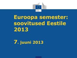 Euroopa  semester:  soovitused Eestile  2013 7 .  juuni 2013