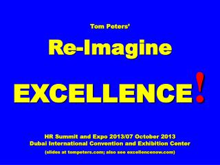 Tom Peters' Re-Imagine EXCELLENCE ! HR Summit and Expo 2013/07 October 2013