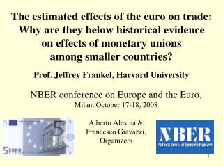 NBER conference on Europe and the Euro, Milan, O ctober 17-18, 2008 Alberto Alesina & Francesco Giavazzi, Organizers