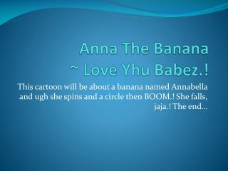 Anna The Banana ~ Love  Yhu Babez .!