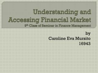 Understanding  and  Accessing Financial Market 9 th  Class of Seminar in Finance Management