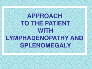 APPROACH  TO THE PATIENT  WITH LYMPHADENOPATHY AND  SPLENOMEGALY