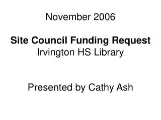November 2006 Site Council Funding Request Irvington HS Library Presented by Cathy Ash