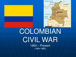 COLOMBIAN CIVIL WAR 1964 – Present (1964-1985)