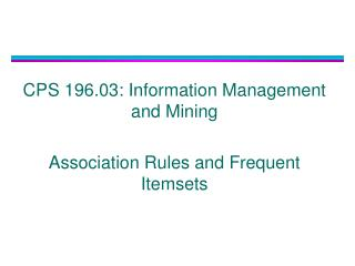 CPS 196.03: Information Management and Mining Association Rules and Frequent Itemsets