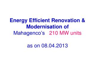 Energy Efficient Renovation & Modernisation of Mahagenco's    210 MW units as on 08.04.2013