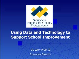 Using Data and Technology to Support School Improvement Dr. Larry Fruth II Executive Director