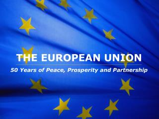 THE EUROPEAN UNION 50 Years of Peace, Prosperity and Partnership