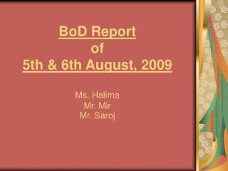 BoD Report of  5th & 6th August, 2009 Ms. Halima Mr. Mir Mr. Saroj