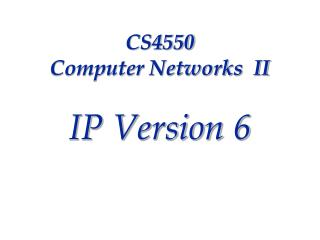 CS4550  Computer Networks  II IP Version 6