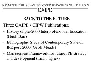 UK CENTRE FOR THE ADVANCEMENT OF INTERPROFESSIONAL EDUCATION CAIPE