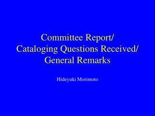 Committee Report/ Cataloging Questions Received/ General Remarks