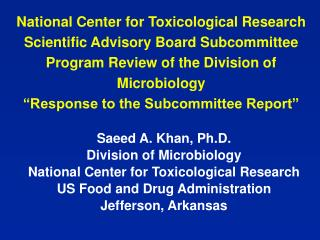 Saeed A. Khan, Ph.D. Division of Microbiology National Center for Toxicological Research  US Food and Drug Administratio