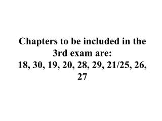 Chapters to be included in the 3rd exam are: 18, 30, 19, 20, 28, 29, 21/25, 26, 27