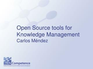 Open Source tools for Knowledge Management Carlos M éndez