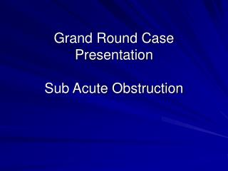 Grand Round Case Presentation Sub Acute Obstruction