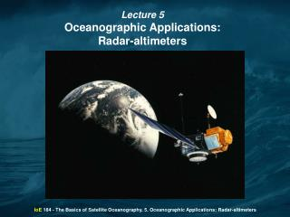 IoE  184 - The Basics of Satellite Oceanography. 5. Oceanographic Applications: Radar-altimeters