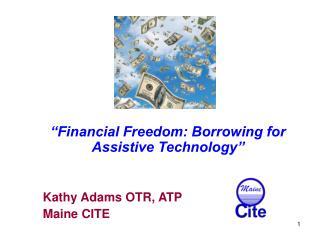 """Financial Freedom: Borrowing for Assistive Technology"" Kathy Adams OTR, ATP Maine CITE"