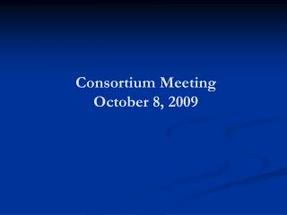 Consortium Meeting October 8, 2009