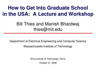 How to Get Into Graduate School in the USA:  A Lecture and Workshop Bill Thies and Manish Bhardwaj thies@mit